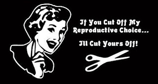 If you cut off my reproductive choice, I'll cut yours off