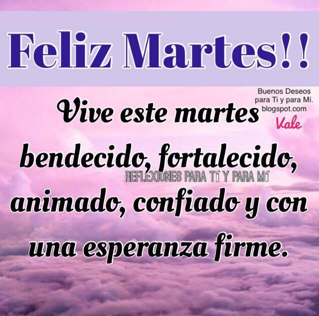 FELIZ MARTES !!!  Vive este martes bendecido, fortalecido, animado, confiado y con una esperanza firme.