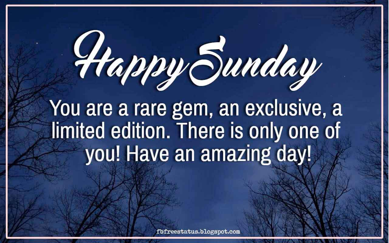 Happy Sunday, You are a rare gem, an exclusive, a limited edition. There is only one of you! Have an amazing day!