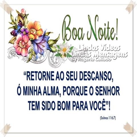 """Boa Noite!  """"RETORNE AO SEU DESCANSO,  Ó MINHA ALMA, PORQUE O SENHOR  TEM SIDO BOM PARA VOCÊ!""""  (Salmos 116.7)"""