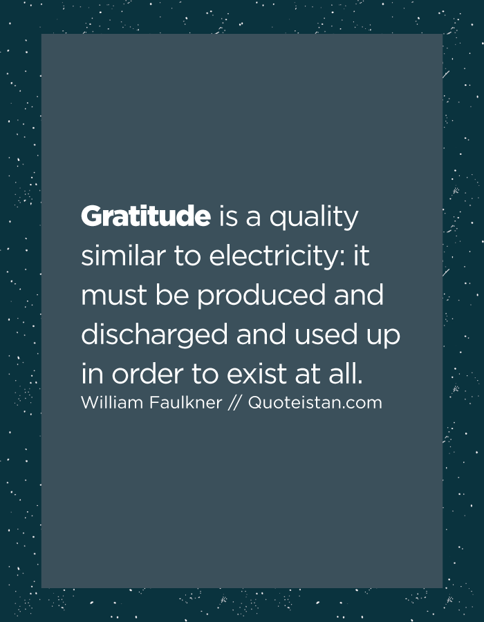 Gratitude is a quality similar to electricity it must be produced and discharged and used up in order to exist at all.