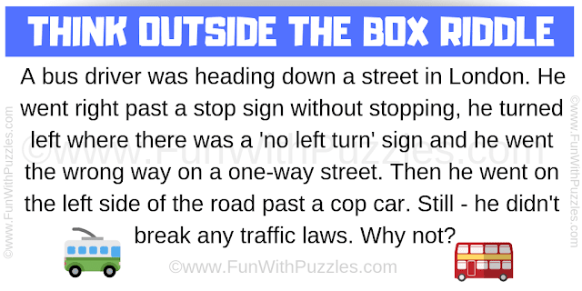 A bus driver was heading down a street in London. He went right past a stop sign without stopping, he turned left where there was a 'no left turn' sign and he went the wrong way on a one-way street. Then he went on the left side of the road past a cop car. Still - he didn't break any traffic laws. Why not?