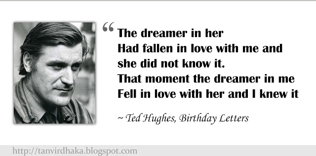 """The dreamer in her Had fallen in love with me and she did not know it. That moment the dreamer in me Fell in love with her and I knew it""  ~ Ted Hughes, Birthday Letters"