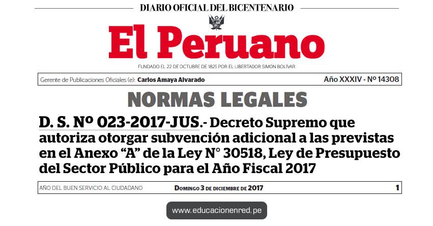 D. S. Nº 023-2017-JUS - Decreto Supremo que autoriza otorgar subvención adicional a las previstas en el Anexo «A» de la Ley N° 30518, Ley de Presupuesto del Sector Público para el Año Fiscal 2017 - www.minjus.gob.pe