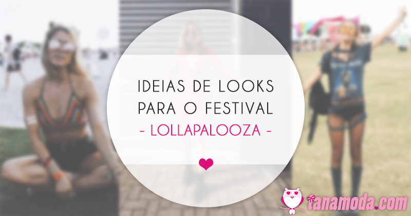 Ideias de Looks para o Festival Lollapalooza 2018