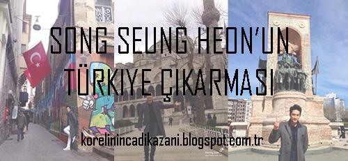 Song Seung Heon'un Türkiye Çıkarması!