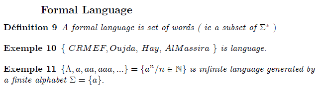 \subsection{Formal Language}  \begin{definition} A formal language is set of words  ( ie a subset of  $\Sigma ^{\ast }$ $)$ \end{definition}  \begin{example} $\{$ $CRMEF,Oujda,$ $Hay,$ $AlMassira$ $\}$ is language. \end{example}  \begin{example} $\{\Lambda ,a,aa,aaa,...\}=\{a^{n}/n\in  %TCIMACRO{\U{2115} }% %BeginExpansion \mathbb{N} %EndExpansion \}$ is infinite language generated by a finite alphabet $\Sigma =\{a\}.$ \end{example}