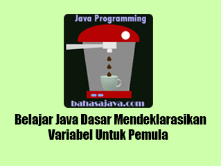 Belajar Java Dasar Mendeklarasikan Variabel Untuk Pemula