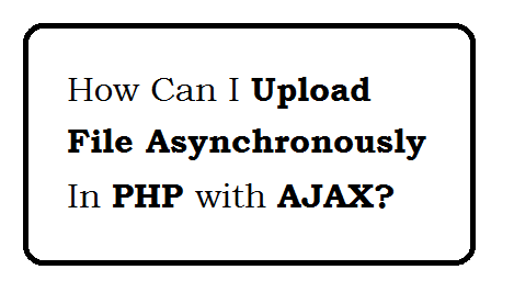 How can I upload file asynchronously in php?