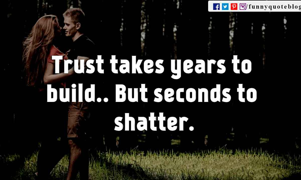 Trust takes years to build.. But seconds to shatter.