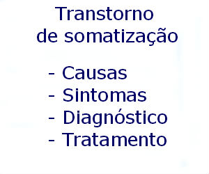 Transtorno de somatização causas sintomas diagnóstico tratamento prevenção riscos complicações