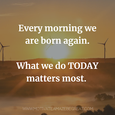 "Super Motivational Quotes: ""Every morning we are born again. What we do today matters most."""