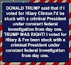 Donald Trump said that if I voted for Hillary Clinton I'd be stuck with a criminal President under constant federal investigation from day one. TRUMP WAS RIGHT!