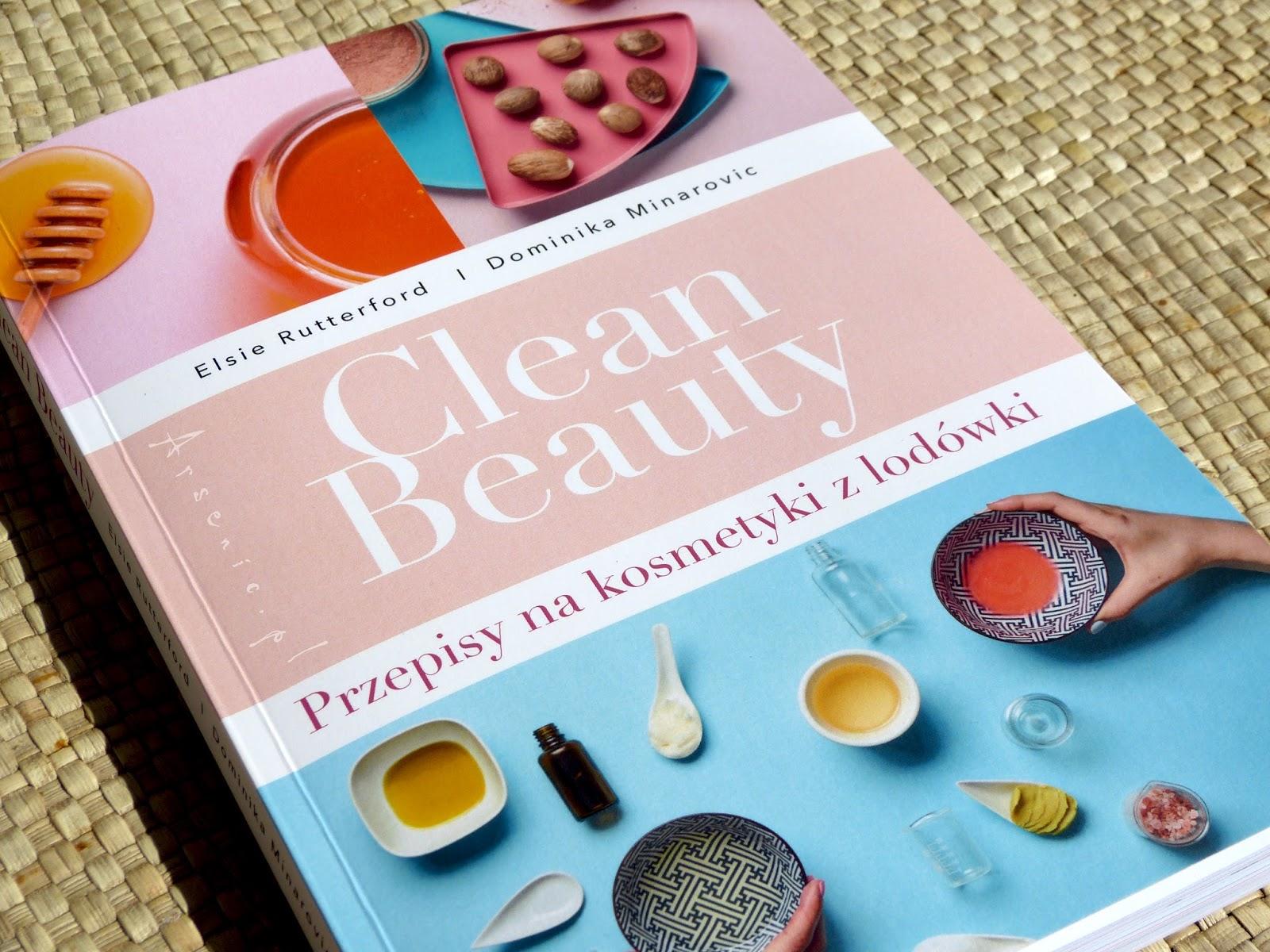 Clean Beauty - przepisy na kosmetyki z lodówki. Książka, dzięki której doceniłam nasze rodzime twórczynie kosmetyków domowych.