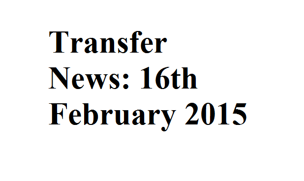 Transfer News: 16th February 2015