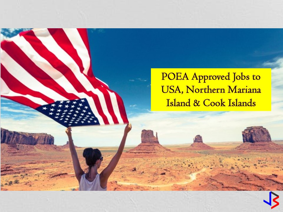 The United States of America (USA) is one of the countries many Filipinos wish to work and live for. Job openings for Filipinos in the USA come once in a while. So if you want to work in the USA check the following job orders approved by the Philippine Overseas Employment Administration (POEA) to the said country.  On the other hand, the Northern Mariana Islands are a US commonwealth in the Pacific Ocean. Its largest island is Saipan that is known for its sandy shores and mountainous landscape while Cook Island is a nation in the South Pacific with political links to New Zealand. Aside from the USA, Northern Mariana Island and Cook Island are hiring Filipino workers.