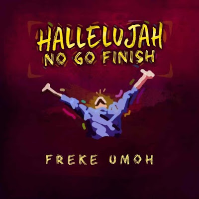 Freke Umoh – Hallelujah No Go Finish