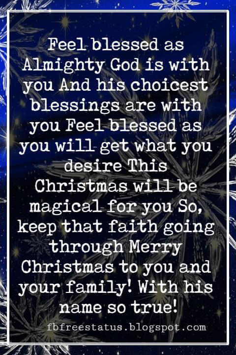 Religious Sayings For Christmas Cards, Feel blessed as Almighty God is with you And his choicest blessings are with you Feel blessed as you will get what you desire This Christmas will be magical for you So, keep that faith going through Merry Christmas to you and your family! With his name so true!