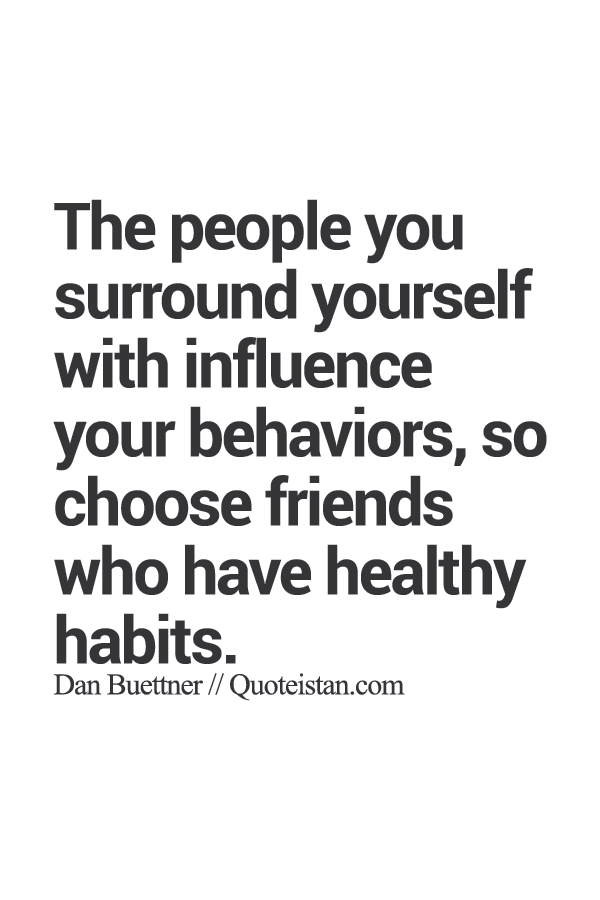 The People You Surround Yourself With Influence Your Behaviors So