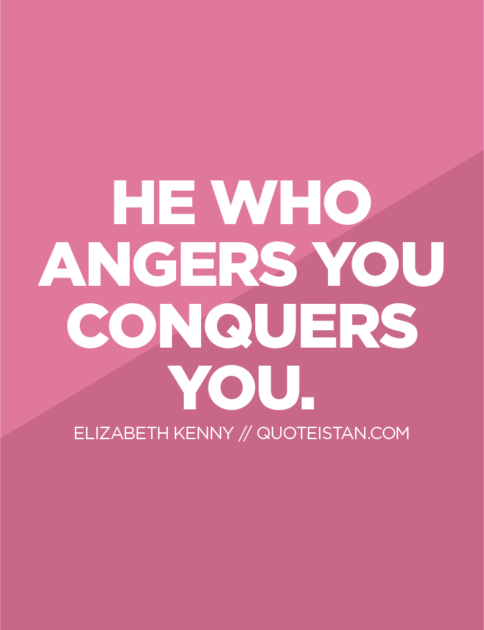He who angers you conquers you.