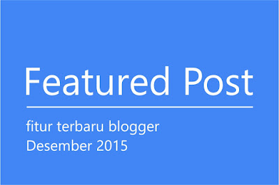 Featured Post, fitur terbaru blogger.com desember 2015