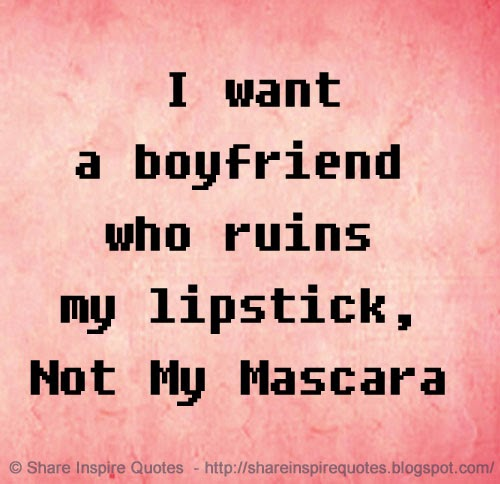 I Want A Boyfriend Who Ruins My Lipstick Not My Mascara Share