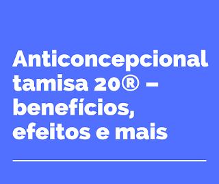 Anticoncepcional tamisa 20® – benefícios, efeitos e mais