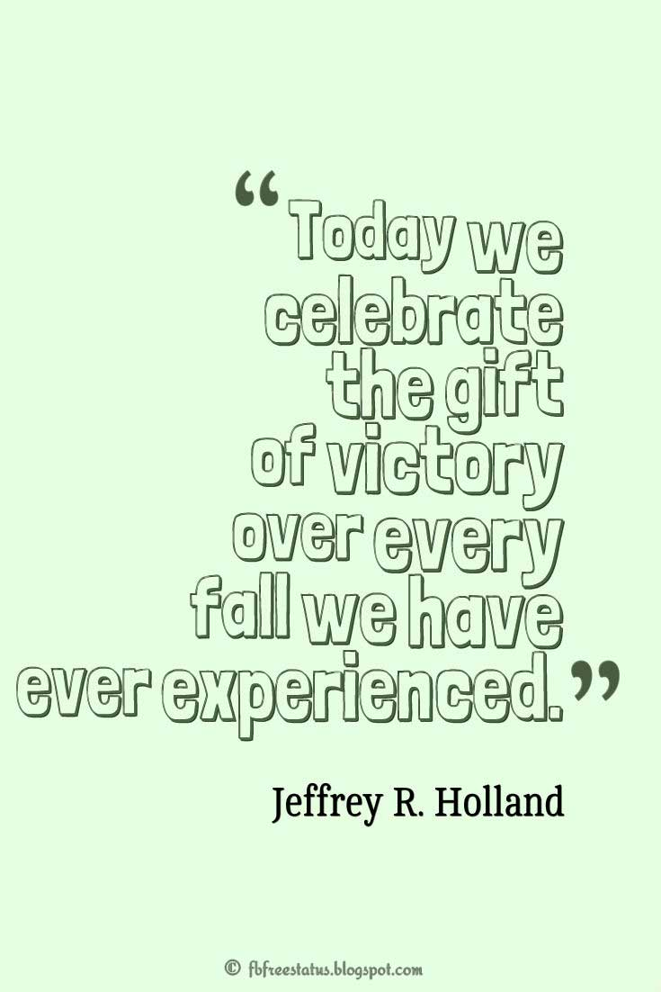 "Easter Day Quote, ""Today we celebrate the gift of victory over every fall we have ever experienced."" ― Jeffrey R. Holland"