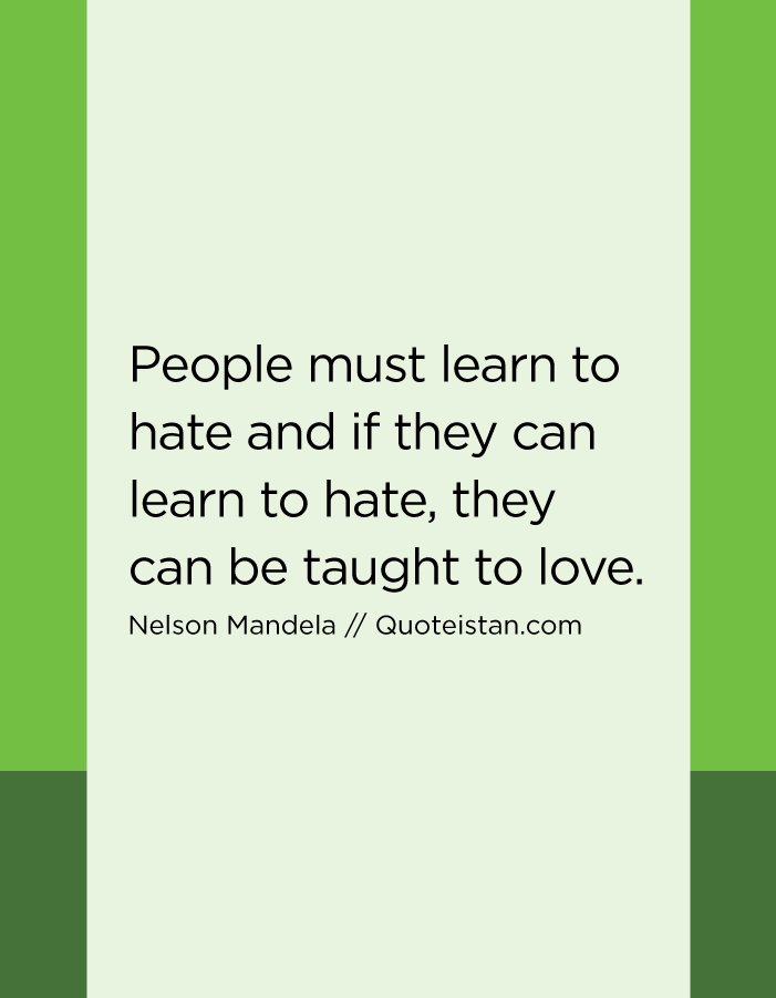 People must learn to hate and if they can learn to hate, they can be taught to love.