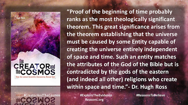 "Quote from book ""Creator and the Cosmos"" by Christian astrophysicist Dr. Hugh Ross- ""Proof of the beginning of time probably ranks as the most theologically significant theorem. This great significance arises from the theorem establishing that the universe must be caused by some Entity capable of creating the universe entirely independent of space and time. Such an entity matches the attributes of the God of the Bible but is contradicted by the gods of the eastern (and indeed all other) religions who create within space and time."" #ExploretheEvidence #CreatorandtheCosmos #ReasonstoBelieve #Time #BigBang #Theology #God #Astronomy #Astrophysics"