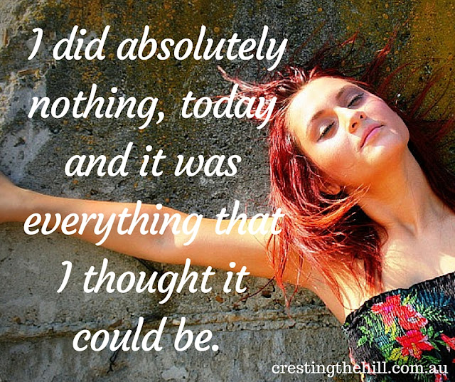 I did absolutely nothing, today and it was everything that I thought it could be.