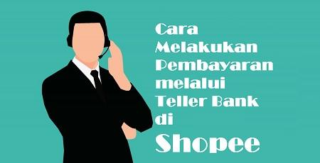 Cara Melakukan Pembayaran melalui Teller Bank di Shopee