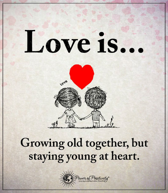 Love is growing old together, but staying young at heart ...