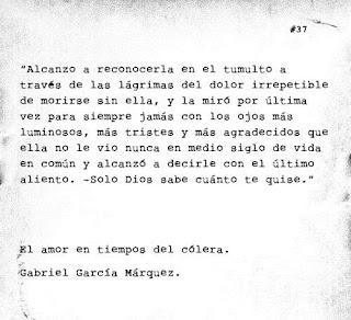 """Alcanzó a reconocerla en el tumulto a través de las lágrimas del dolor irrepetible de morirse sin ella, y la miró por última vez para siempre jamás con los ojos más luminosos, más tristes y más agradecidos que ella no le vio nunca en medio siglo de vida en común, y alcanzó a decirle con el último aliento: - Sólo Dios sabe cuánto te quise."""" Gabriel García Márquez - El amor en los tiempos del cólera"""