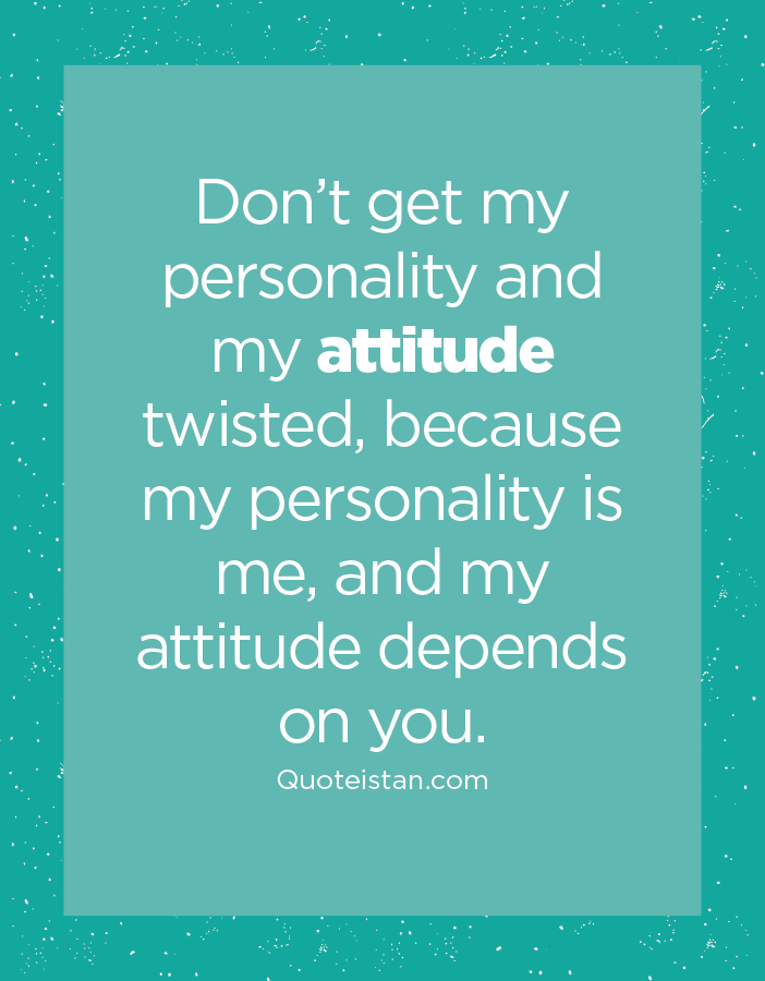 Don't get my personality and my attitude twisted, because my personality is me, and my attitude depends on you.
