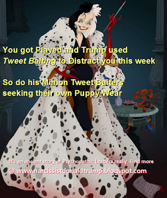 You got Played and Trump used Tweet Baiting to Distract you this week    So do his Minion Tweet Baiters  seeking their own Puppy Wear   Cruella Deville
