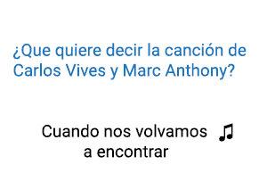 Significado de la canción Cuando Nos Volvamos A Encontrar Carlos Vives Marc Anthony.