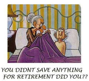 You didn't save anything for retirement did you??