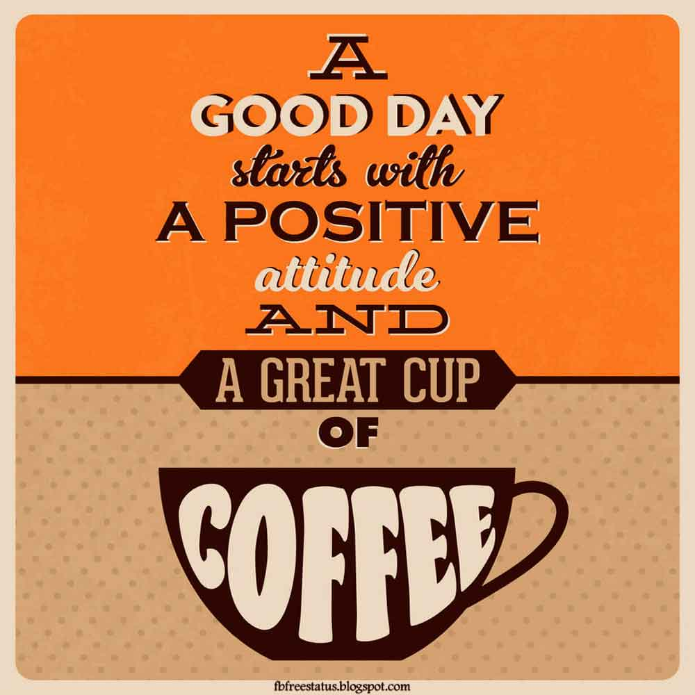 A good day starts with a positive attitude and a great cup of coffee, good morning
