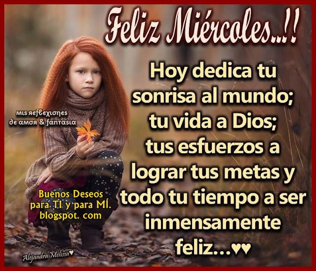 FELIZ MIÉRCOLES !!!  Hoy dedica tu sonrisa al mundo, tu vida a Dios, tus esfuerzos a lograr tus metas y todo tu tiempo a ser inmensamente feliz.