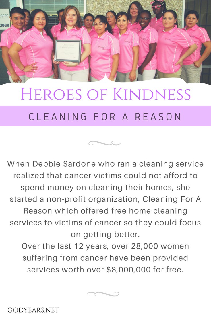 When Debbie Sardone who ran a cleaning service realized that cancer victims could not afford to spend money on cleaning their homes, she started a non-profit organization, Cleaning For A Reason which offered free home cleaning services to victims of cancer so they could focus on getting better.
