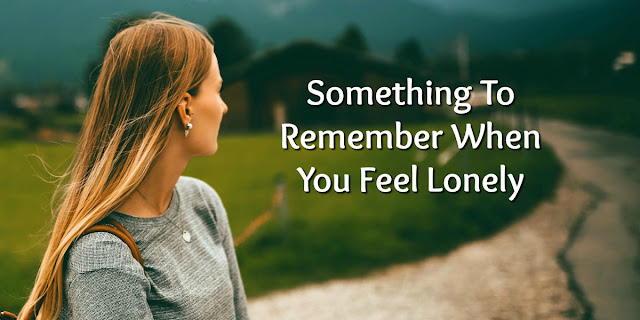 Truths to Remember Whenever we Feel Lonely