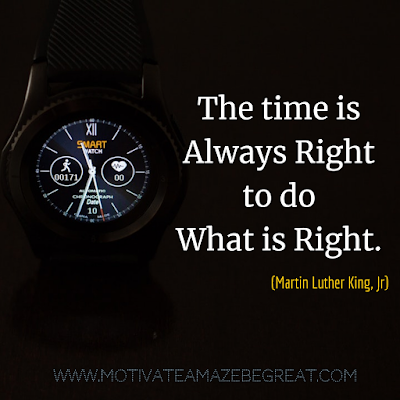 "Inspirational Words Of Wisdom About Life: ""The time is always right to do what is right."" - Martin Luther King, Jr."