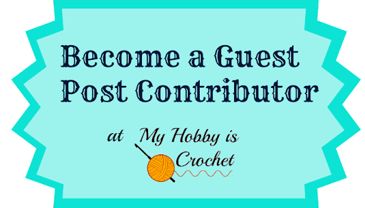 Become a Guest Post Contributor at My Hobby is Crochet