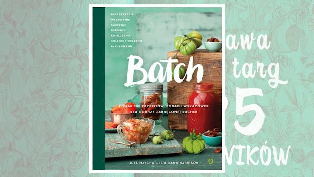 """Joel MacCharles, Dana Harrison, """"Batch. Ponad 200 przepisów, porad i wskazówek dla dobrze zakręconej kuchni"""" / recenzuje Marta Szloser"""