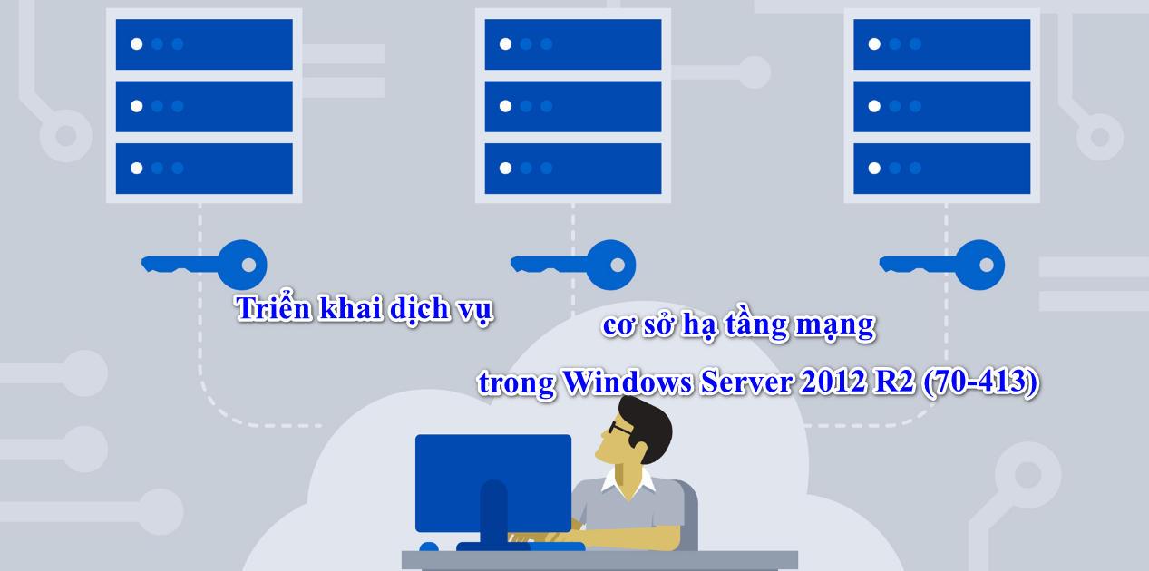 Triển khai dịch vụ cơ sở hạ tầng mạng trong Windows Server 2012 R2 (70-413)