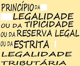 PRINCÍPIO DA LEGALIDADE OU DA TIPICIDADE OU DA RESERVA LEGAL OU DA ESTRITA LEGALIDADE TRIBUTÁRIA