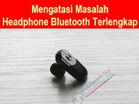 Mengatasi Masalah Headphone Bluetooth Cara Terlengkap