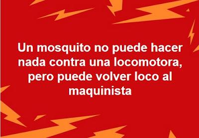 Un mosquito no puede hacer nada contra una locomotora, pero puede volver loco al maquinista