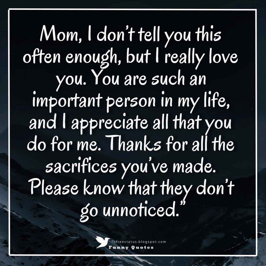 """Mom, I don't tell you this often enough, but I really love you. You are such an important person in my life, and I appreciate all that you do for me. Thanks for all the sacrifices you've made. Please know that they don't go unnoticed."""